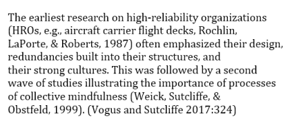 The earliest research on high-reliability organizations (HROs, e.g., aircraft carrier flight decks, Rochlin, LaPorte, & Roberts, 1987) often emphasized their design, redundancies built into their structures, and their strong cultures. This was followed by a second wave of studies illustrating the importance of processes of collective mindfulness (Weick, Sutcliffe, & Obstfeld, 1999).